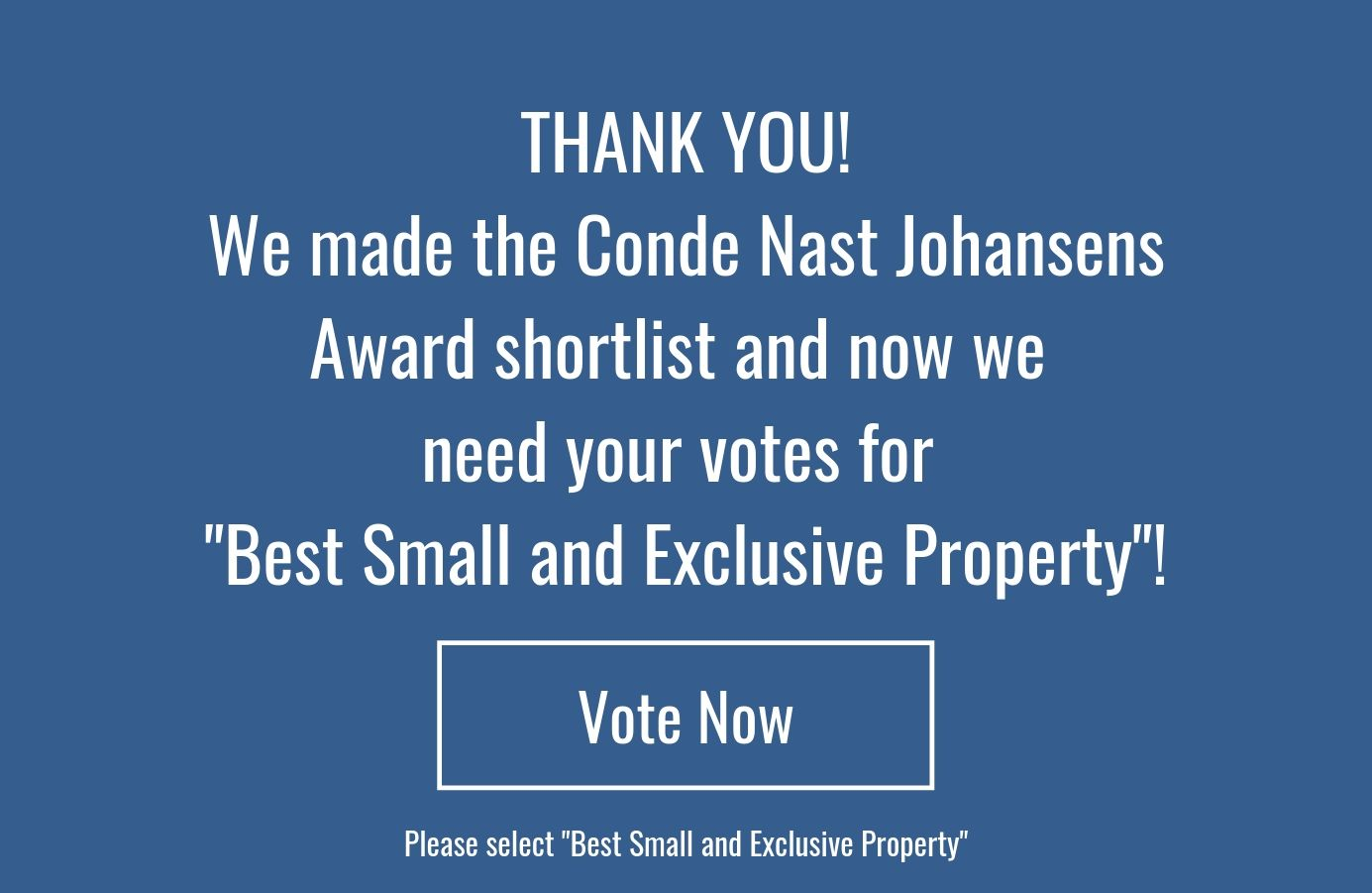 Thank You! We made the Conde Nast Johansens Award shortlist and now we need your votes for _Best Small and Exclusive Property_!